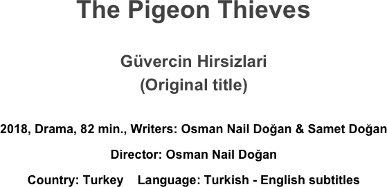 The Pigeon Thieves  Güvercin Hirsizlari (Original title)  2018, Drama, 82 min., Writers: Osman Nail Doğan & Samet Doğan  Director: Osman Nail Doğan  Country: Turkey    Language: Turkish - English subtitles