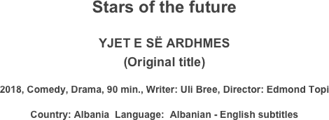 Stars of the future  YJET E SË ARDHMES (Original title) 2018, Comedy, Drama, 90 min., Writer: Uli Bree, Director: Edmond Topi Country: Albania  Language:  Albanian - English subtitles