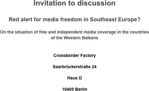 Invitation to discussion  Red alert for media freedom in Southeast Europe?  On the situation of free and independent media coverage in the countries of the Western Balkans   Crossborder Factory Saarbrückerstraße 24 Haus D 10405 Berlin