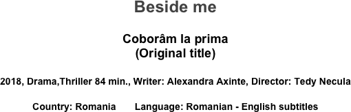 Beside me  Coborâm la prima (Original title)  2018, Drama,Thriller 84 min., Writer: Alexandra Axinte, Director: Tedy Necula Country: Romania       Language: Romanian - English subtitles