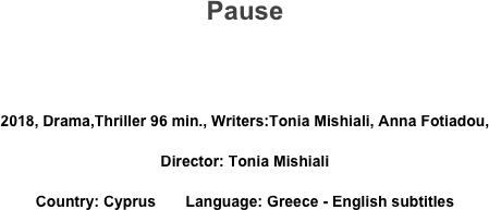 Pause   2018, Drama,Thriller 96 min., Writers:Tonia Mishiali, Anna Fotiadou, Director: Tonia Mishiali Country: Cyprus       Language: Greece - English subtitles