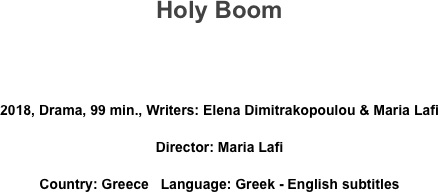 Holy Boom   2018, Drama, 99 min., Writers: Elena Dimitrakopoulou & Maria Lafi  Director: Maria Lafi Country: Greece   Language: Greek - English subtitles