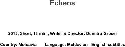 Echeos   2015, Short, 18 min., Writer & Director: Dumitru Grosei Country: Moldavia       Language: Moldavian - English subtitles