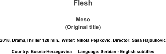 Flesh  Meso (Original title)  2018, Drama,Thriller 120 min., Writer: Nikola Pejakovic, Director: Sasa Hajdukovic Country: Bosnia-Herzegovina     Language: Serbian - English subtitles