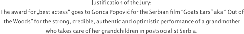 "Justification of the Jury: The award for ""best actess"" goes to Gorica Popović for the Serbian film ""Goats Ears"" aka "" Out of the Woods"" for the strong, credible, authentic and optimistic performance of a grandmother who takes care of her grandchildren in postsocialist Serbia."