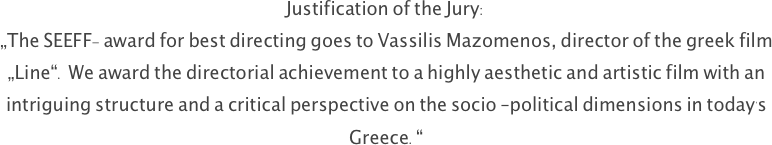 "Justification of the Jury: ""The SEEFF- award for best directing goes to Vassilis Mazomenos, director of the greek film ""Line"". We award the directorial achievement to a highly aesthetic and artistic film with an intriguing structure and a critical perspective on the socio –political dimensions in today's Greece."""