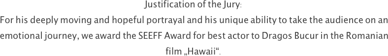 "Justification of the Jury:  For his deeply moving and hopeful portrayal and his unique ability to take the audience on an emotional journey, we award the SEEFF Award for best actor to Dragos Bucur in the Romanian film ""Hawaii""."